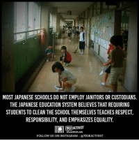 Memes, Japanese, and 🤖: MOST JAPANESE SCHOOLS DO NOT EMPLOY JANITORS OR CUSTODIANS.  THE JAPANESE EDUCATION SYSTEM BELIEVES THAT REQUIRING  STUDENTS TO CLEAN THE SCHOOL THEMSELVES TEACHES RESPECT,  RESPONSIBILITY, AND EMPHASIZES EQUALITY.  tTRUE ACTIVIST  true activist com  FOLLOW US ON INSTAGRAM @TRUEACTIVIST Subscribe to our mailing list and receive our awesome content for FREE - http://goo.gl/caXxWZ