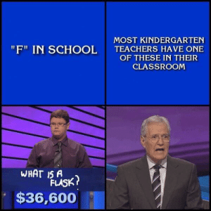 "Memes, School, and Classroom: MOST KINDERGARTEN  TEACHERS HAVE ONE  OF THESE IN THEIR  CLASSROOM  ""F"" IN SCHOOL  WHAT IS A  FLASK?  $36,600 Well there is an ""F"" in there Alex."