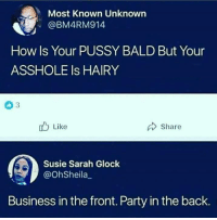 Party, Pussy, and Business: Most Known Unknown  @BM4RM914  How Is Your PUSSY BALD But Your  ASSHOLE Is HAIRY  Like  Share  Susie Sarah Glock  @OhSheila_  Business in the front. Party in the back.