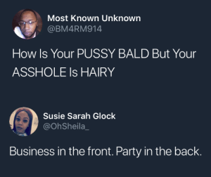 Party, Pussy, and Business: Most Known Unknown  @BM4RM914  How Is Your PUSSY BALD But Your  ASSHOLE Is HAIRY   Susie Sarah Glock  @OhSheila_  Business in the front. Party in the back.