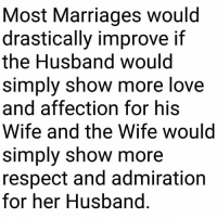 #Amen: Most Marriages would  drastically improve  the Husband would  simply show more love  and affection for his  Wife and the Wife would  simply show more  respect and admiration  for her Husband #Amen