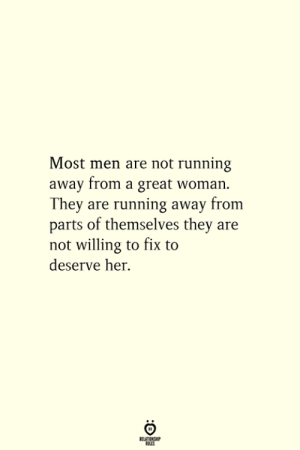 running away: Most men are not running  away from a great woman  They are running away from  parts of themselves they are  not willing to fix to  deserve her.