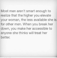 Memes, She Knows, and 🤖: Most men aren't smart enough to  realize that the higher you elevate  your woman, the less available she is  for other men. When you break her  down, you make her accessible to  anyone she thinks will treat her  better. A strong relationship is based on the foundation you have built together. Encourage each other and build each other up. Power couples motivate, inspire, and push each other. Their throne is high above the negativity and drama because they are too busy focusing on their own kingdom. If you want a queen make sure she knows how amazing she is and that you are thankful to have her in your life. You get what you put in! realtalk relationshipgoals