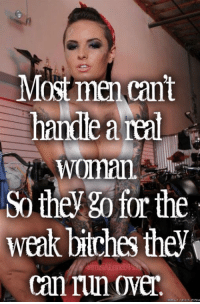 Most men cant  handle a real  Woman.  Sofie the  weak bitches they  can run