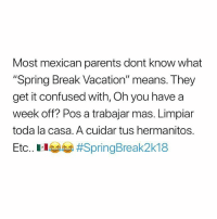 """Confused, Memes, and Parents: Most mexican parents dont know what  """"Spring Break Vacation"""" means. They  get it confused with, Oh you have a  week off? Pos a trabajar mas. Limpiar  toda la casa. A cuidar tus hermanitos.  Etc. El lage Spring break means more work for us 😂 MexicansProblemas"""