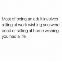 Being an Adult, Life, and Memes: Most of being an adult involves  sitting at work wishing you were  dead or sitting at home wishing  you had a life. 😫 Follow @sassy__bitch69 @sassy__bitch69 @sassy__bitch69 @sassy__bitch69