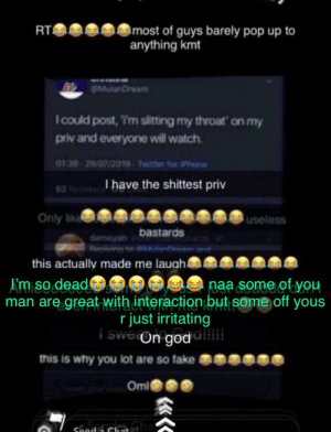: most of guys barely pop up to  anything kmt  RT  anDream  Icould post, T'm sitting my throat on my  priv and everyone will watch  01 39-29/07/2019-Twitter for iPhone  I have the shittest priv  62  Only like  useless  bastards  this actually made me lauah  Amiso dead  naa some of you  man are great with interaction but some off yous  r just irritating  i swe on god  this is why you lot are so fake i  Oml  Sond a Chatata  «<c