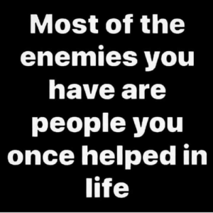 Sad but true 🤦‍♂️💯: Most of the  enemies you  have are  people you  once helped in  life Sad but true 🤦‍♂️💯