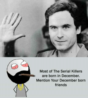 dopl3r.com - Memes - Most of The Serial Killers are born in December ...: Most of The Serial Killers  are born in December.  Mention Your December born  friends dopl3r.com - Memes - Most of The Serial Killers are born in December ...