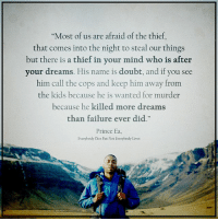 "Memes, Prince, and Kids: ""Most of us are afraid of the thief,  that comes into the night to steal our things  but there is a thief in your mind who is after  your dreams. His name is doubt, and if you see  him call the cops and keep him away from  the kids because he is wanted for murder  because he killed more dreams  than failure ever did.  Prince Ea,  Everybody Dies But Not Everybody Lives Doubt is the great thief that takes away our dreams. Motivation Inspire Positive Greatness PrinceEa Gratefulness Liveinthemoment"