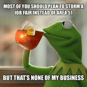 My Business: MOST OF YOU SHOULD PLAN TO STORMA  JOB FAIR INSTEADOFAREA51  BUT THAT'S NONE OF MY BUSINESS