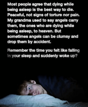 Sleep tight: Most people agree that dying while  being asleep is the best way to die.  Peaceful, not signs of torture nor pain.  My grandma used to say angels carry  them, the ones who are dying while  being asleep, to heaven. But  sometimes angels can be clumsy and  drop them by accident.  Remember the time you felt like falling  in your sleep and suddenly woke up? Sleep tight