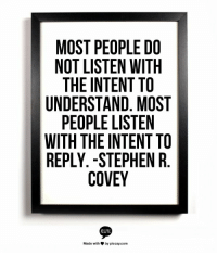 "Children, Stephen, and True: MOST PEOPLE DO  NOT LISTEN WITH  THE INTENT TO  UNDERSTAND, MOST  PEOPLE LISTEN  WITH THE INTENT TO  REPLY. -STEPHEN R.  Made with  by piccsy.com So true. In parenting, though, we need to consciously tune-in to our children so that we can parent from a place of understanding instead of focusing on our own agenda. ""Most people do not listen with the intent to understand.  Most people listen with the intent to reply."""