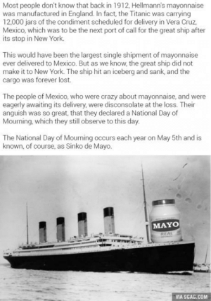The Real Story: Most people don't know that back in 1912, Hellmann's mayonnaise  was manufactured in England. In fact, the Titanic was carrying  12,000 jars of the condiment scheduled for delivery in Vera Cruz,  Mexico, which was to be the next port of call for the great ship after  its stop in New York.  This would have been the largest single shipment of mayonnaise  ever delivered to Mexico. But as we know, the great ship did not  make it to New York. The ship hit an iceberg and sank, and the  cargo was forever lost.  The people of Mexico, who were crazy about mayonnaise, and were  eagerly awaiting its delivery, were disconsolate at the loss. Their  anguish was so great, that they declared a National Day of  Mourning, which they still observe to this day.  The National Day of Mourning occurs each year on May 5th and is  known, of course, as Sinko de Mayo.  MAYO  VIA 9GAG.COM The Real Story