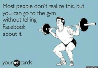 Gym, Memes, and 🤖: Most people don't realize this, but  you can go to the gym  without telling  Facebook  about it.  your  e cards  Memes