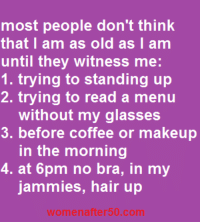 Memes, 🤖, and Bra: most people don't think  that I am as old as I am  until they witness me  1. trying to standing up  2. trying to read a menu  without my glasses  3. before coffee or makeup  in the morning  4. at 6pm no bra, in my  jammies, hair up  after50, com so sorry I know it should be trying to STAND up-had a hard day yesterday-apologizing to all my grammar nazi friends!