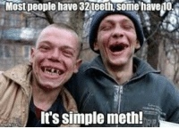 meth: Most people have 32 teeth,some have1o  It's simple meth!