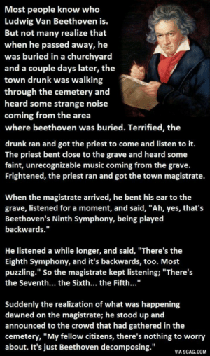 """ragecomics4you:  Something You Never Realized About Beethoven. This Is Priceless.http://ragecomics4you.tumblr.com : Most people know who  Ludwig Van Beethoven is.  But not many realize that  when he passed away, he  was buried in a churchyard  and a couple days later, the  town drunk was walking  through the cemetery and  heard some strange noise  coming from the area  where beethoven was buried. Terrified, the  drunk ran and got the priest to come and listen to it.  The priest bent close to the grave and heard some  faint, unrecognizable music coming from the grave.  Frightened, the priest ran and got the town magistrate.  When the magistrate arrived, he bent his ear to the  grave, listened for a moment, and said, """"Ah, yes, that's  Beethoven's Ninth Symphony, being played  backwards.""""  He listened a while longer, and said, """"There's the  Eighth Symphony, and it's backwards, too. Most  puzzling."""" So the magistrate kept listening; """"There's  the Seventh... the Sixth... the Fifth...""""  Suddenly the realization of what was happening  dawned on the magistrate; he stood up and  announced to the crowd that had gathered in the  cemetery, """"My fellow citizens, there's nothing to worry  about. It's just Beethoven decomposing.""""  VIA 9GAG.COM ragecomics4you:  Something You Never Realized About Beethoven. This Is Priceless.http://ragecomics4you.tumblr.com"""