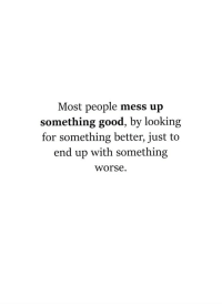 Looking For Something: Most people mess up  something good, by looking  for something better, just to  end up with something  worse.