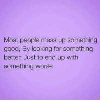 💯 ♡: Most people mess up something  good, By looking for something  better, Just to end up with  something worse 💯 ♡