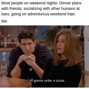 40 Funny Memes That Will Make You Completely Forget About That Bad Day You're Having - JustViral.Net: Most people on weekend nights: Dinner plans  with friends, socializing with other humans at  bars, going on adventurous weekend trips  Мe:  @20somethingproblems  a'm gonna order a pizza. 40 Funny Memes That Will Make You Completely Forget About That Bad Day You're Having - JustViral.Net