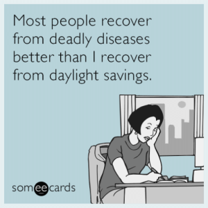 Tumblr, Blog, and Daylight Savings: Most people recover  from deadly diseases  better than I recover  from daylight savings.  someecards  ее memehumor:  Most people recover from deadly diseases better than I recover from daylight savings.