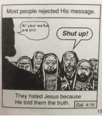 Jesus, Shit, and Shut Up: Most people rejected His message.  All your waifu  are shit  Shut up!  They hated Jesus because  He told them the truth. Gal. 4:16  15