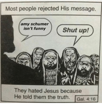 "Amy Schumer, Funny, and Jesus: Most people rejected His message.  amy schumer  isn 't funny  Shut up!  They hated Jesus because  He told them the truth. Gal, 4:16 <p>Possible investment? Jack Chick may be dead but could his legacy live in the meme economy? via /r/MemeEconomy <a href=""http://ift.tt/2x47k2Q"">http://ift.tt/2x47k2Q</a></p>"