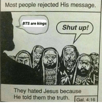 Jesus, Shut Up, and Bts: Most people rejected His message.  BTS are kings  Shut up!  They hated Jesus because  He told them the truth. Gal. 4:16