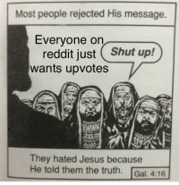 Jesus, Reddit, and Shut Up: Most people rejected His message.  Everyone on  reddit just Shut up!  wants upvotes  They hated Jesus because  He told them the truth. Gal. 4:16