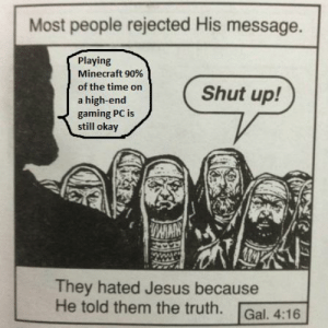 It's okay to love Minecraft at 900fps: Most people rejected His message.  Playing  Minecraft 90%  of the time on  Shut up!  a high-end  gaming PC is  still okay  WAN  They hated Jesus because  He told them the truth.  Gal. 4:16 It's okay to love Minecraft at 900fps