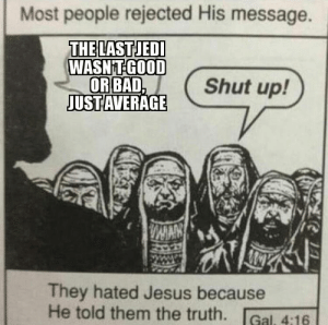 Bad, Dank, and Jesus: Most people rejected His message.  THE LASTJEDI  WASN'T GOOD  OR BAD  JUSTAVERAGE  Shut up!  DAMAN  They hated Jesus because  He told them the truth.Gal. 4:16 The truth hurts by OldManoftheNorth FOLLOW 4 MORE MEMES.