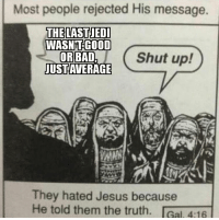 """Bad, Jesus, and Memes: Most people rejected His message.  THE LASTJEDI  WASNTGOOD  OR BAD.  USTAVERAGE  Shut up!  They hated Jesus because  He told them the truth. Gal. 4:16 <p>The truth hurts via /r/memes <a href=""""http://ift.tt/2DeXjnd"""">http://ift.tt/2DeXjnd</a></p>"""