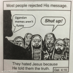 Seriously people. by MaxisFabulous FOLLOW 4 MORE MEMES.: Most people rejected His message.  Ugandan  Shut up!  memes aren't  funny  MMY  They hated Jesus because  He told them the truth.  Gal. 4:16  u/MaxisFabulous Seriously people. by MaxisFabulous FOLLOW 4 MORE MEMES.