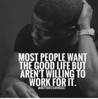Life, Work, and Good: MOST PEOPLE WANT  THE GOOD LIFE BUT  AREN'T WILLING TO  WORK FOR IT  @MOTIVATED.MINDSET
