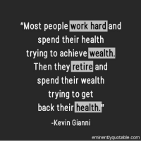 """Memes, 🤖, and Kevin: """"Most people  work hard  and  spend their health  trying to achieve  wealth  Then they retire and  spend their wealth  trying to get  back their health.  Kevin Gianni  eminently quotable com Pass it on <3"""