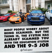 """Scared money don't make money..."" The good life comes only to those who take chances. Everyone is so petrified of risk and being scammed that they never catch the next big trend. The irony is that we have all already been scammed by the entrenched, archaic education and career system🎯 itsallascamanyways lamborghiniaventador rollsroycedawn ferrari458spyder rollsroyceghost maseratiquattroporte lamborghinigallardo: MOST PEOPLE WORRY ABOUT  BEING SCAMMED. BUT THE  THING IS, THE SYSTEM HAS  ALREADY SCAMMED YOU  WITH THE EDUCATION SYSTEM  AND THE 9-5 JOB  Tai Lopez ""Scared money don't make money..."" The good life comes only to those who take chances. Everyone is so petrified of risk and being scammed that they never catch the next big trend. The irony is that we have all already been scammed by the entrenched, archaic education and career system🎯 itsallascamanyways lamborghiniaventador rollsroycedawn ferrari458spyder rollsroyceghost maseratiquattroporte lamborghinigallardo"