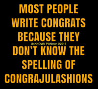 I think people who use the wrong word should have the humidity to admit it.  #UnKNOWN_PUNster: MOST PEOPLE  WRITE CONGRATS  BECAUSE THEY  DON'T KNOW THE  SPELLING OF  CONGRAJULASHIONS  UnKNOWN PUNster @2018 I think people who use the wrong word should have the humidity to admit it.  #UnKNOWN_PUNster