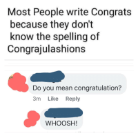 congrats: Most People write Congrats  because they don't  know the spelling of  Congrajulashions  Do you mean congratulation?  3m Like Reply  WHOOSH!
