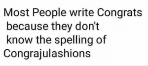 Aww that's how it's spelt via /r/funny https://ift.tt/2PhewGc: Most People write Congrats  because they don't  know the spelling of  Congrajulashions Aww that's how it's spelt via /r/funny https://ift.tt/2PhewGc