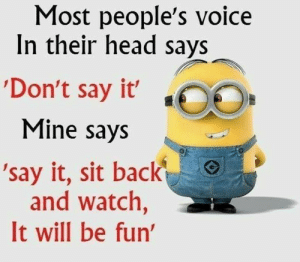 40 Funny despicable me Minions Quotes 37: Most people's voice  In their head says  'Don't say it' ,  Mine says  'say it, sit back  and watch,  It will be fun 40 Funny despicable me Minions Quotes 37