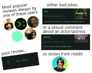 The Letterboxd Review starterpack: Most popular  reviews always by  one of these users  either bad jokes  PROJECT X  Watched 3. Dezember 2019  Just like Superbad only in super bad,hehe get it?  ST DOG  or a sexual comment  about an actor/actress  BISTERE  OTHENS  Watched 21. Oktober 2018  save a horse, ride jake gyllenhaal  your review...  or stolen from reddit  No likes The Letterboxd Review starterpack
