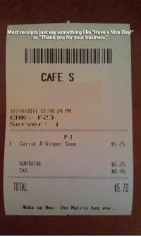 """chk: Most receipts just say something like """"Have a Nice Day!""""  or """"Thank you for your business.""""  CAFE S  12/19/2011 12:49:24 PM  CHK: F23  Server j  P-1  1 Carrot & Ginger Soup  $5.25  SUBTOTAL  $5.25  TAX  $0.45  TOTAL  5.10  Wake up Neo. The Matrix has you"""