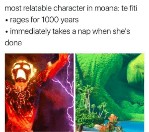 Relatable, Character, and Nap: most relatable character in moana: te fiti  rages for 1000 years  immediately takes a nap when she's  done