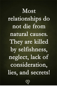 Memes, Relationships, and Selfishness: Most  relationships do  not die from  natural causes.  They are killed  by selfishness,  neglect, lack of  consideration,  lies, and secrets!