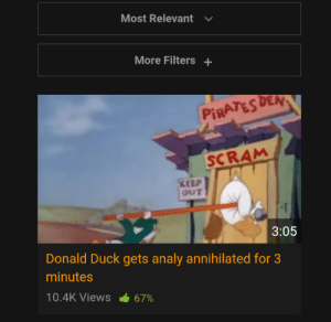 Hol up: Most Relevant  More Filters+  PİRATES DEAN  SCRAM  KEEP  OUT  3:05  Donald Duck gets analy annihilated for 3  minutes  10.4K Views 67% Hol up