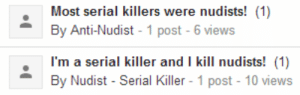 internet-sentences:  phoneus:  op wherever you are is this from that one google groups that got shut down and there was that guy who wanted to be crucified and burned by men wearing short-shorts  Ya : Most serial killers were nudists! (1)  I'm a serial killer and I kill nudists! (1)  By Nudist - Serial Killer 1 post - 10 views internet-sentences:  phoneus:  op wherever you are is this from that one google groups that got shut down and there was that guy who wanted to be crucified and burned by men wearing short-shorts  Ya