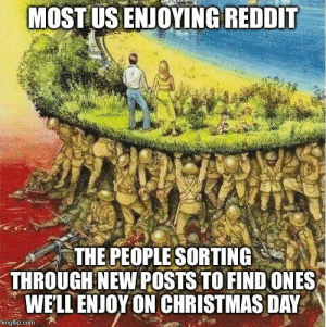 Thanks guys: MOST US ENJOYING REDDIT  THE PEOPLE SORTING  THROUGH NEW POSTS TO FIND ONES  WE'LL ENJOY ON CHRISTMAS DAY  imgflip.com Thanks guys