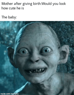 Master: Mother after giving birth:Would you look  how cute he is  The baby:  made with mematic Master