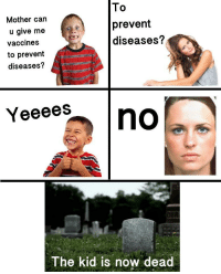 Mother, Can, and Kid: Mother can  u give me  vaccines  to prevent  diseases?  To  prevent  diseases?  Yeeees  The kid is now dead